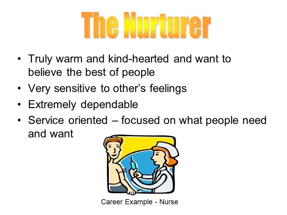The Nurturer Truly warm and kind-hearted and want to believe the best of people. Very sensitive to other's feelings.
