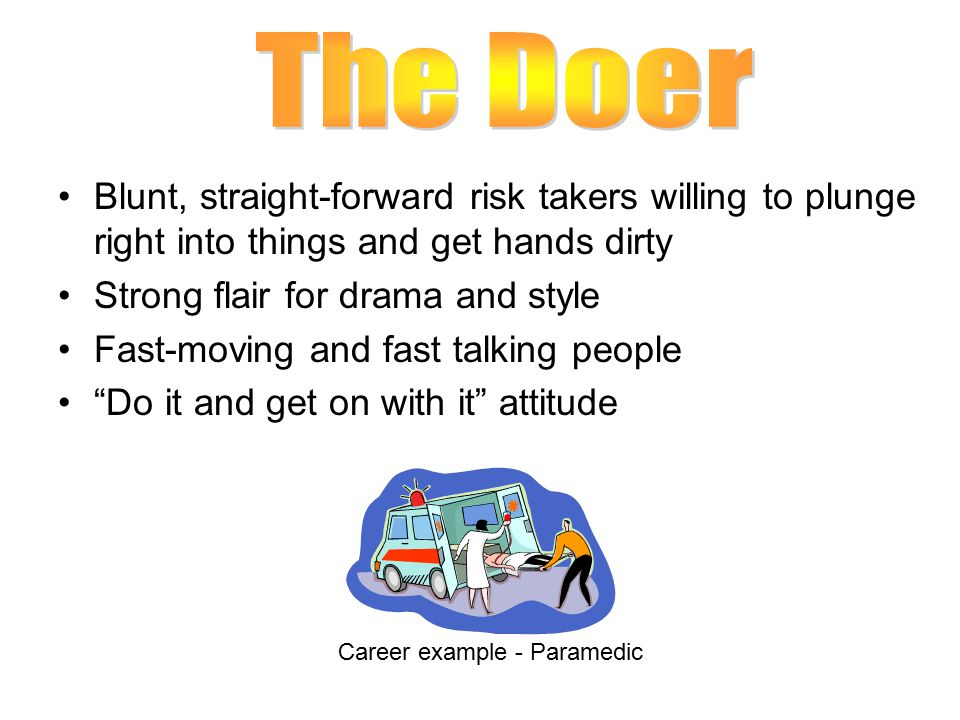 The Doer Blunt, straight-forward risk takers willing to plunge right into things and get hands dirty.