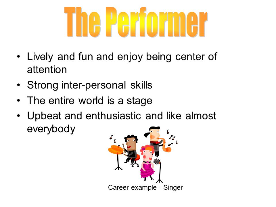 The Performer Lively and fun and enjoy being center of attention