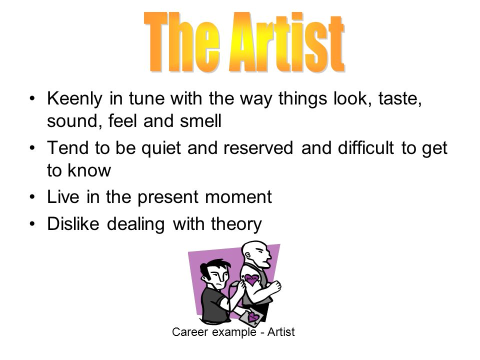 The Artist Keenly in tune with the way things look, taste, sound, feel and smell. Tend to be quiet and reserved and difficult to get to know.