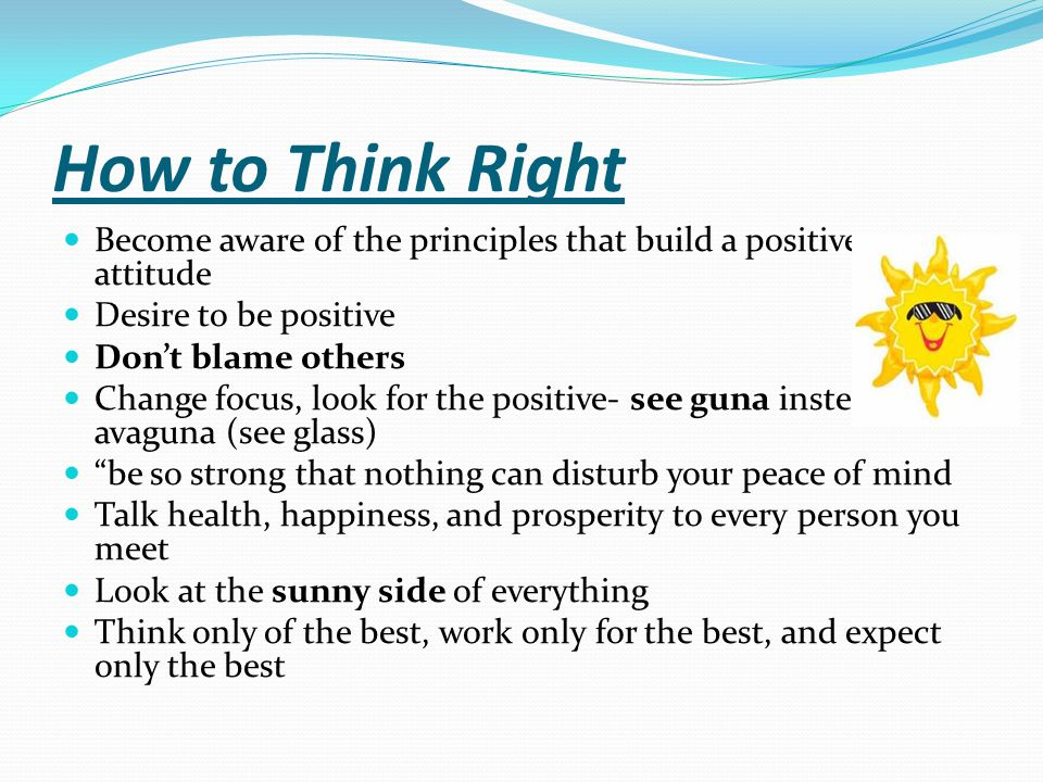 How to Think Right Become aware of the principles that build a positive attitude. Desire to be positive.