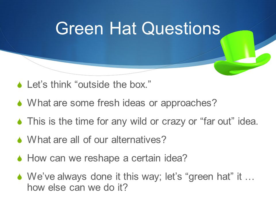 Green Hat Questions Let's think outside the box.