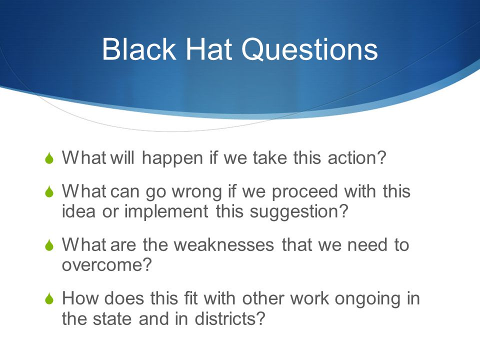 Black Hat Questions What will happen if we take this action
