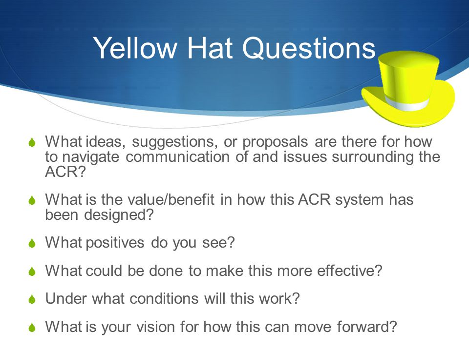 Yellow Hat Questions What ideas, suggestions, or proposals are there for how to navigate communication of and issues surrounding the ACR