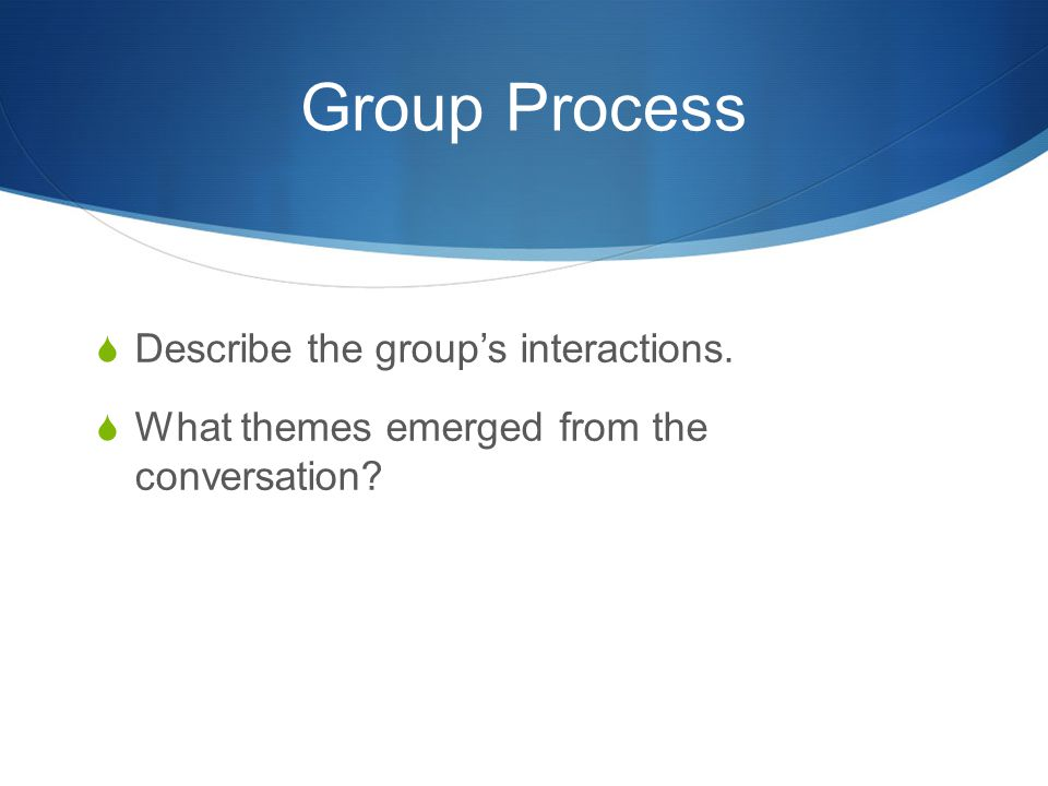 Group Process Describe the group's interactions.