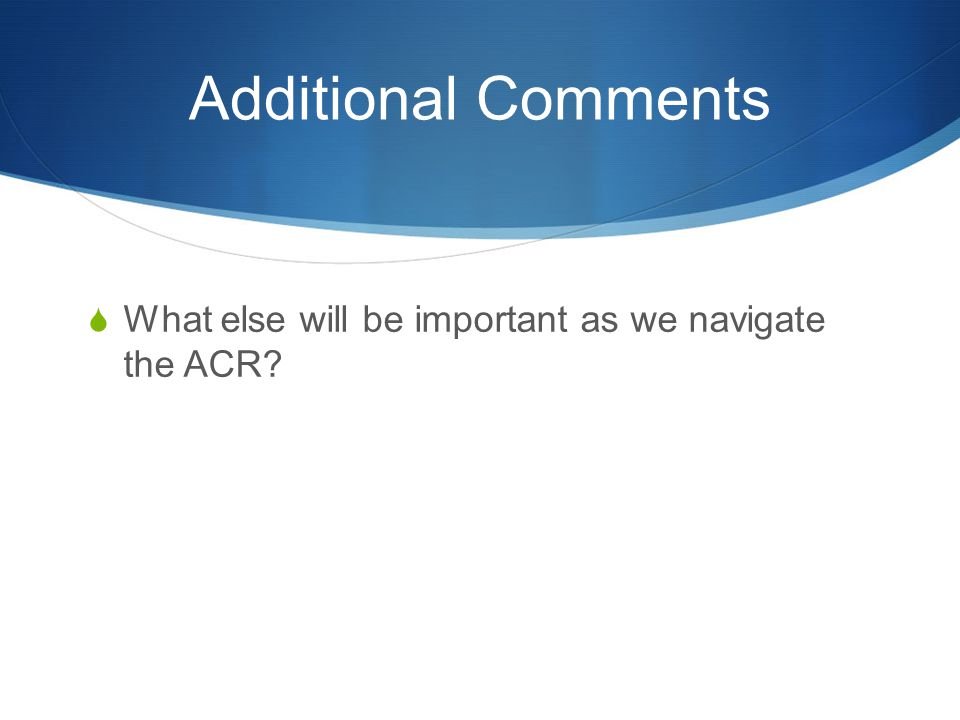 Additional Comments What else will be important as we navigate the ACR