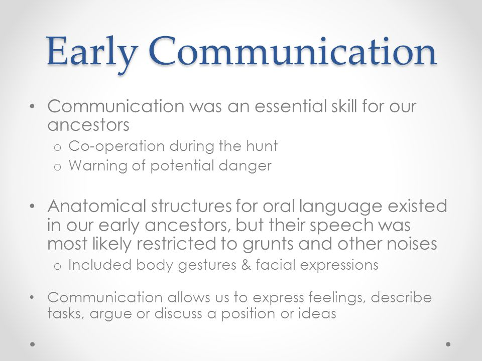 Early Communication Communication was an essential skill for our ancestors. Co-operation during the hunt.