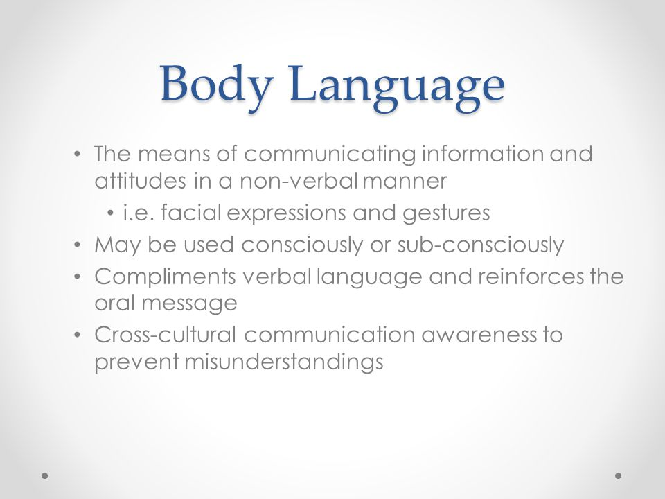 Body Language The means of communicating information and attitudes in a non-verbal manner. i.e. facial expressions and gestures.