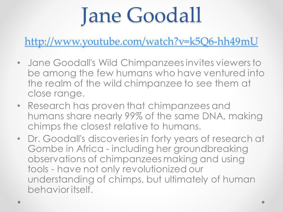 Jane Goodall http://www.youtube.com/watch v=k5Q6-hh49mU