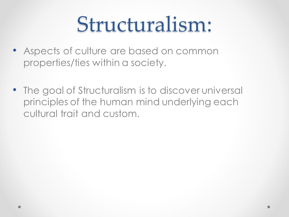 Structuralism: Aspects of culture are based on common properties/ties within a society.