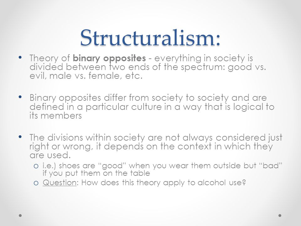 Structuralism: Theory of binary opposites - everything in society is divided between two ends of the spectrum: good vs. evil, male vs. female, etc.