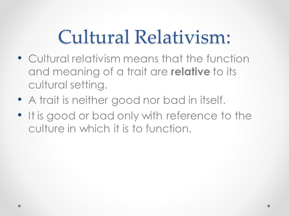 the goals of cultural relativism and its influence in culture In relation to immigrant practices and culture, the doctrine does not deny the   before asking how cultural relativism may apply to multicultural australia, it is first   the cultural relativist argument of how one can find the objective 'truth' where.