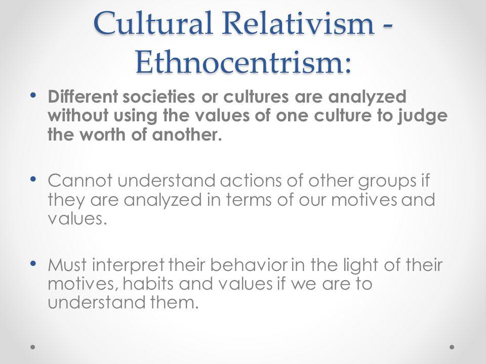 Cultural Relativism - Ethnocentrism: