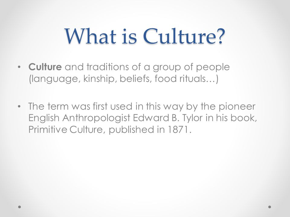 What is Culture Culture and traditions of a group of people (language, kinship, beliefs, food rituals…)