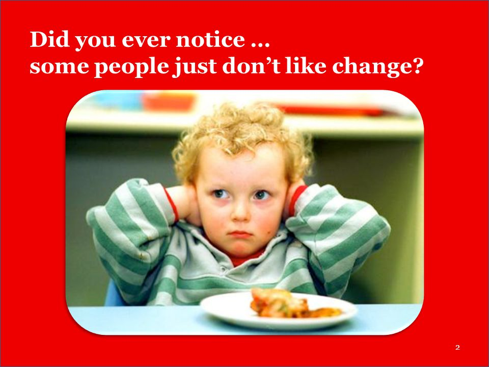 Did you ever notice … some people just don't like change