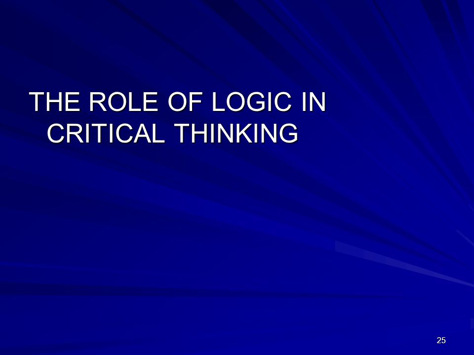 THE ROLE OF LOGIC IN CRITICAL THINKING