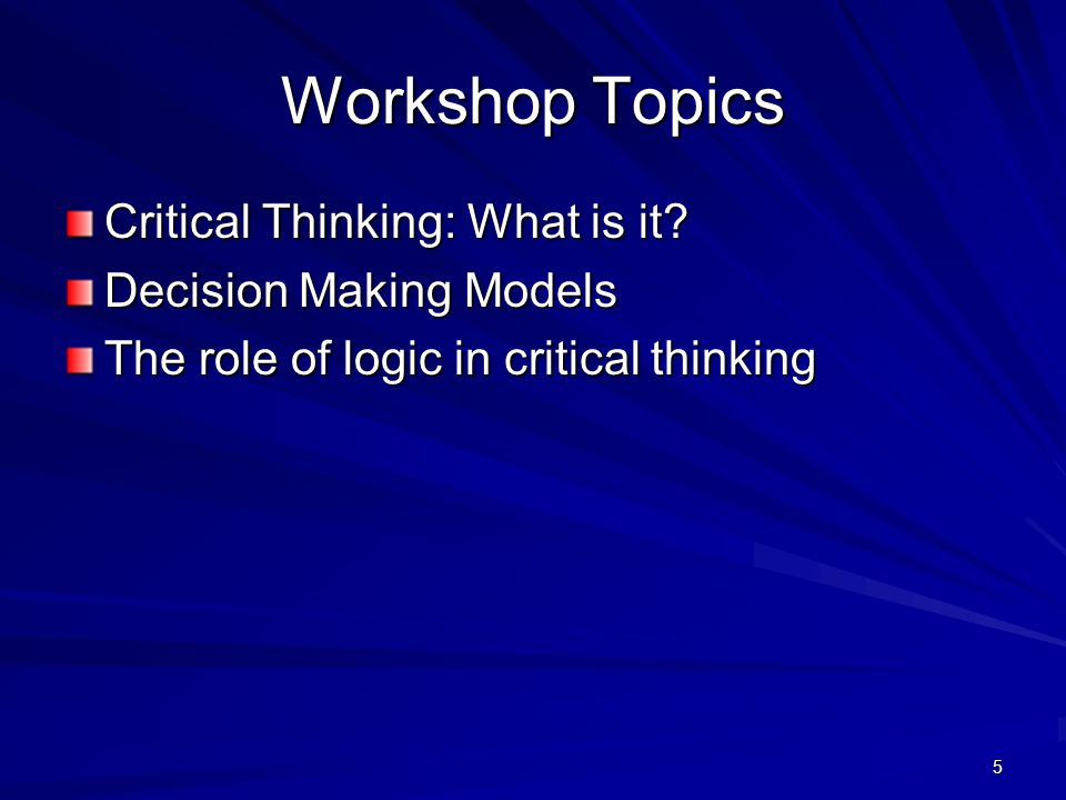 Workshop Topics Critical Thinking: What is it Decision Making Models