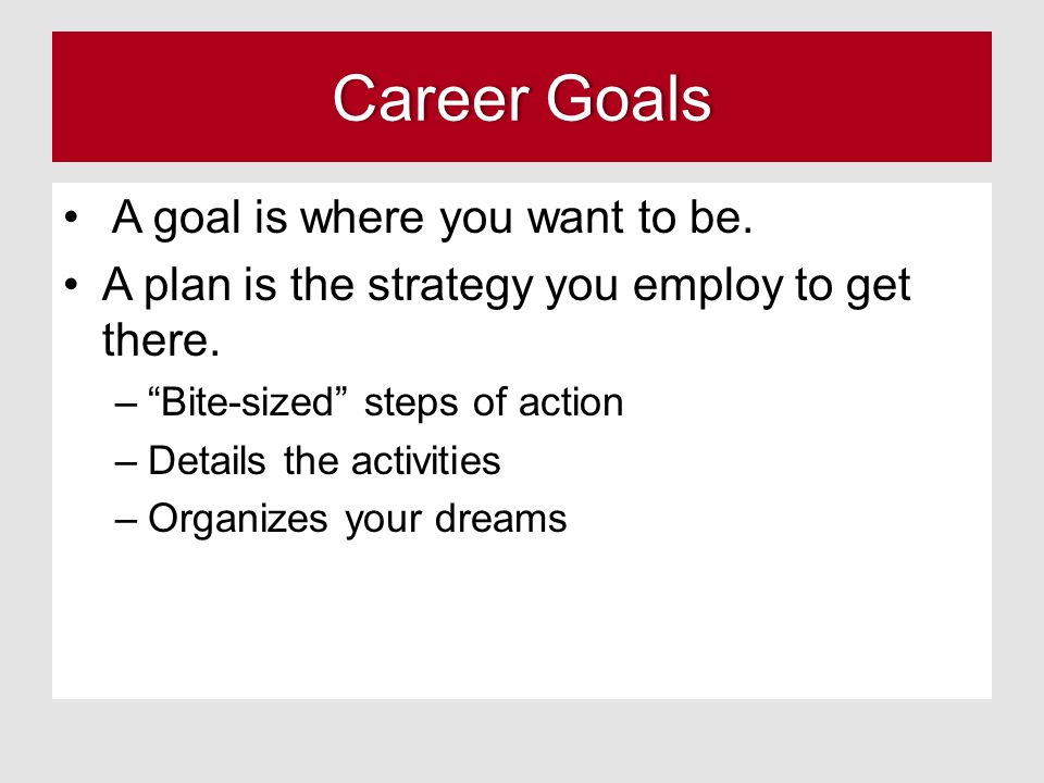 Career Goals A goal is where you want to be.