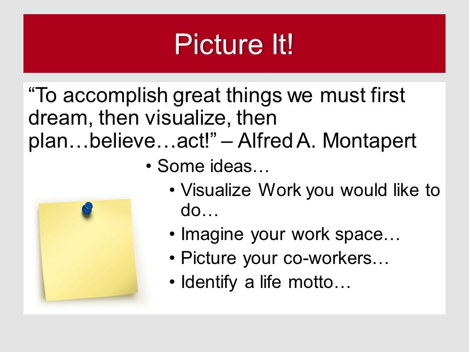 Picture It! To accomplish great things we must first dream, then visualize, then plan…believe…act! – Alfred A. Montapert.