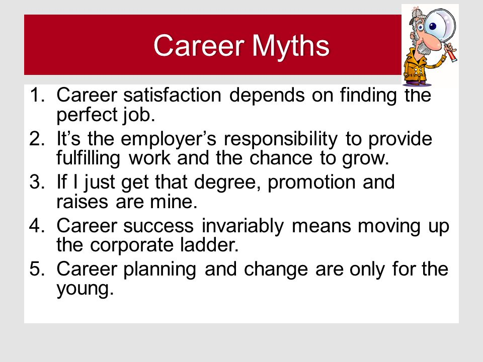 Career Myths Career satisfaction depends on finding the perfect job.