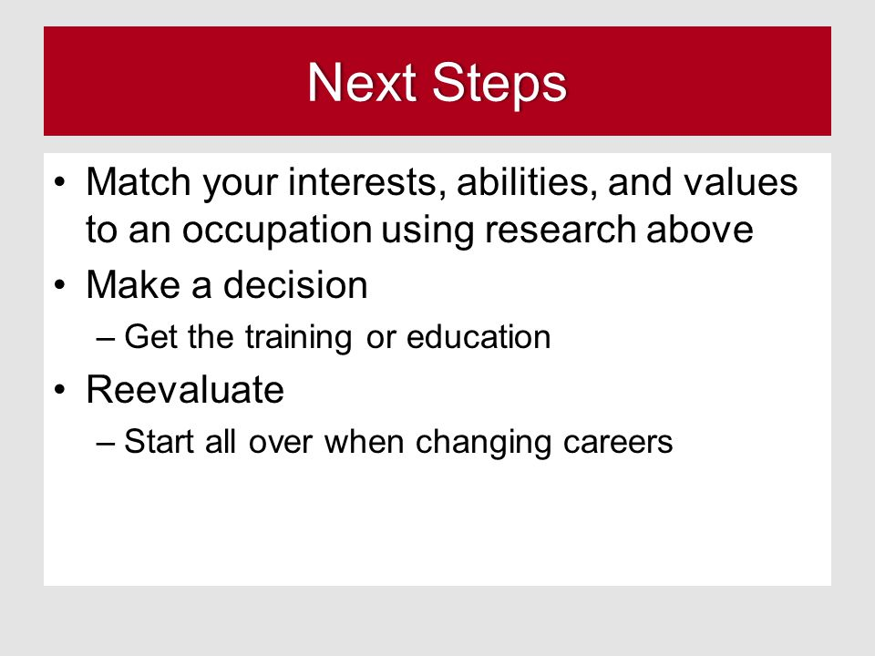 Next Steps Match your interests, abilities, and values to an occupation using research above. Make a decision.