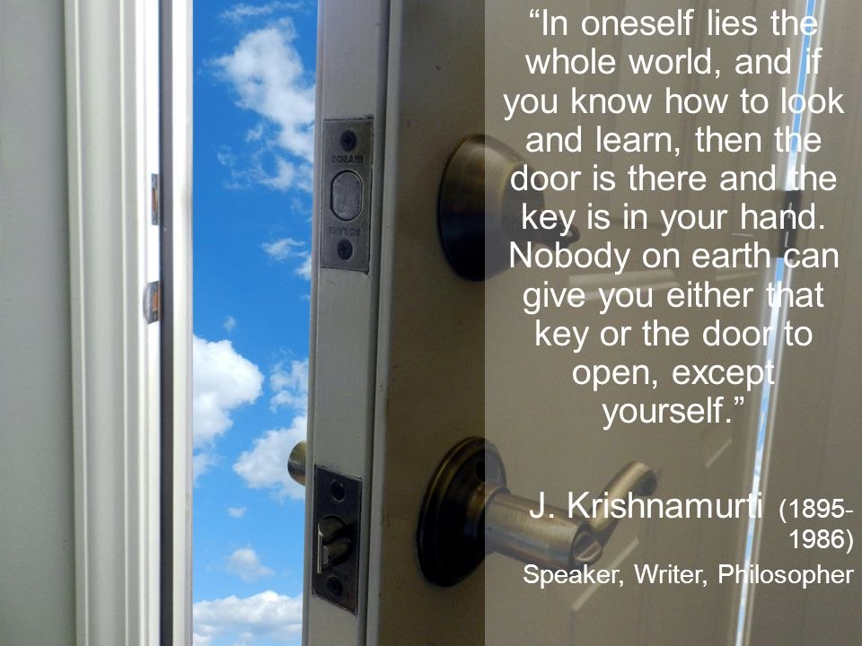 In oneself lies the whole world, and if you know how to look and learn, then the door is there and the key is in your hand. Nobody on earth can give you either that key or the door to open, except yourself.