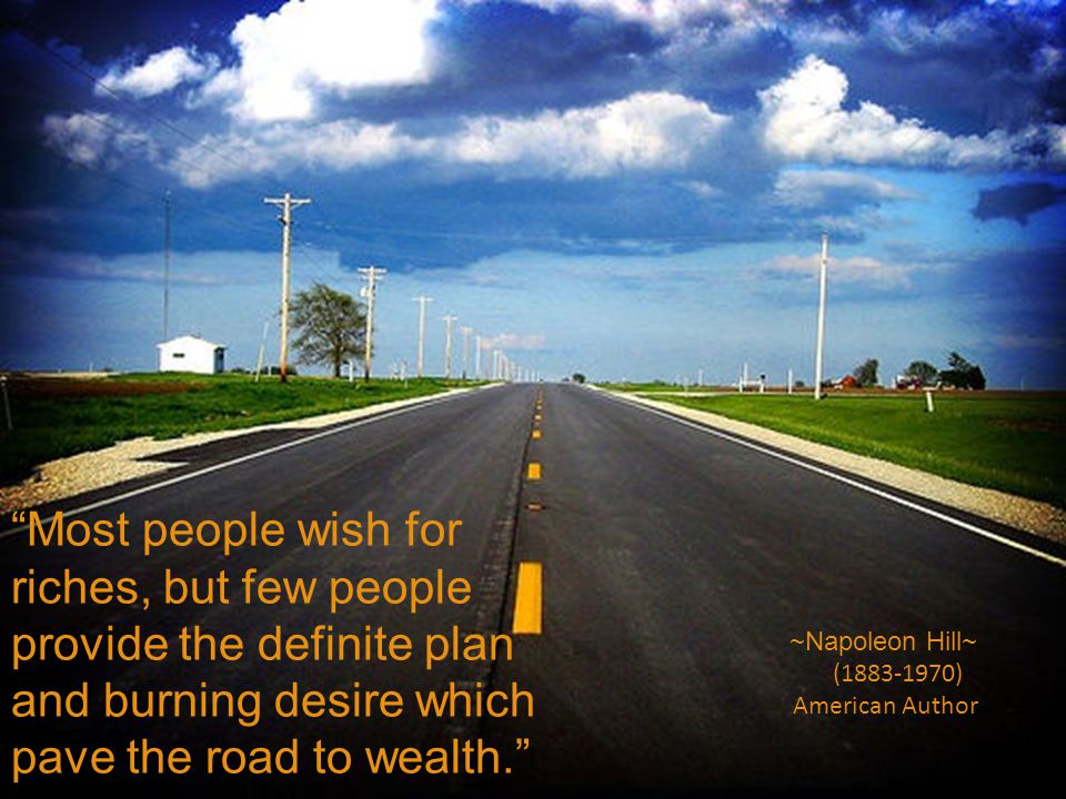Most people wish for riches, but few people provide the definite plan and burning desire which pave the road to wealth.