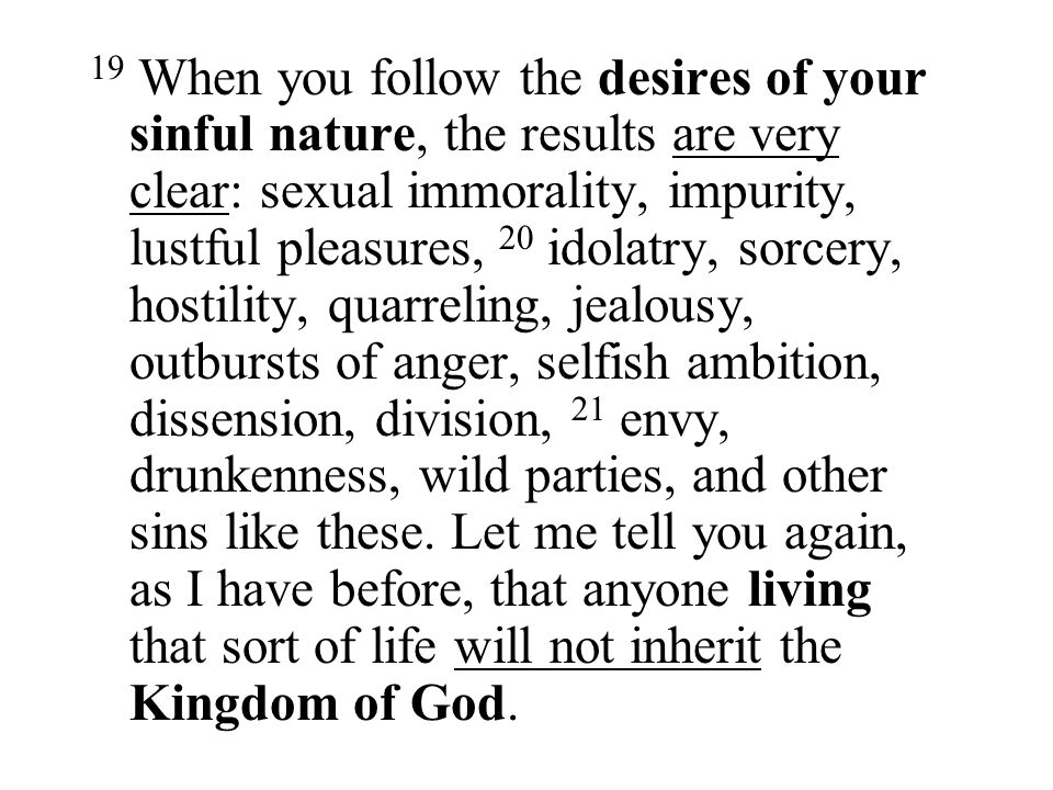 19 When you follow the desires of your sinful nature, the results are very clear: sexual immorality, impurity, lustful pleasures, 20 idolatry, sorcery, hostility, quarreling, jealousy, outbursts of anger, selfish ambition, dissension, division, 21 envy, drunkenness, wild parties, and other sins like these.