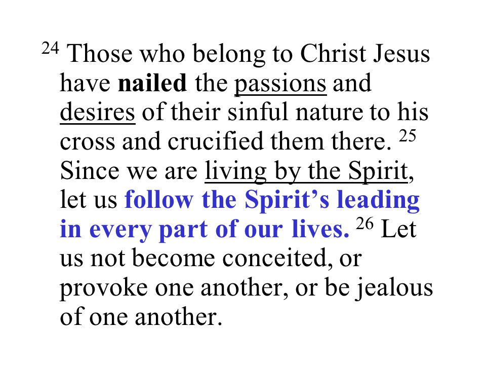 24 Those who belong to Christ Jesus have nailed the passions and desires of their sinful nature to his cross and crucified them there.