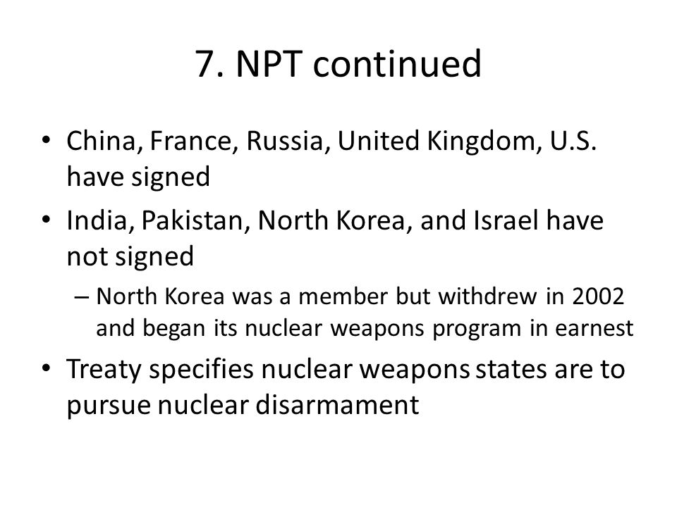 7. NPT continued China, France, Russia, United Kingdom, U.S. have signed. India, Pakistan, North Korea, and Israel have not signed.
