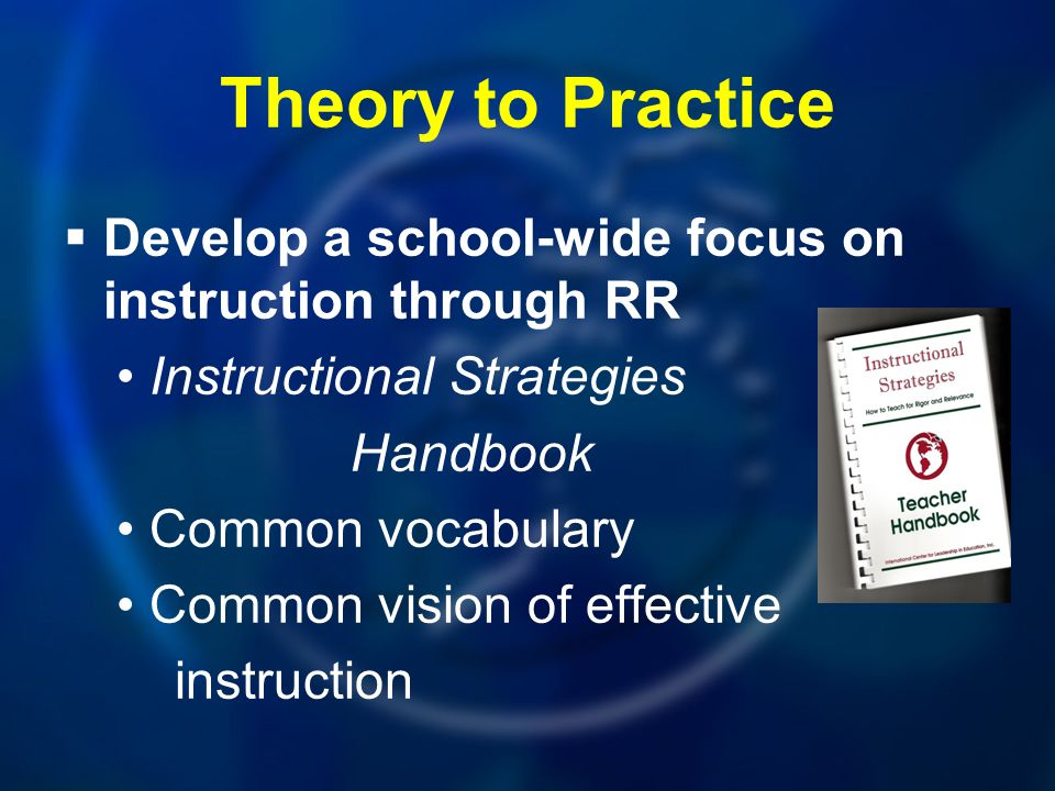 Theory to Practice Develop a school-wide focus on instruction through RR. Instructional Strategies.