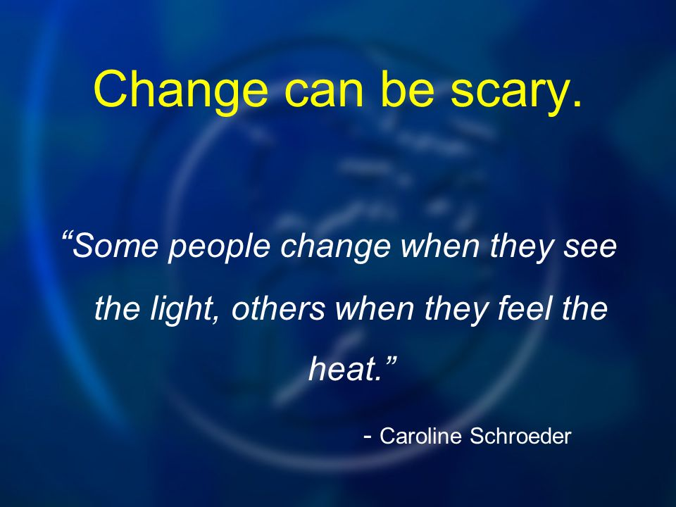 Change can be scary.