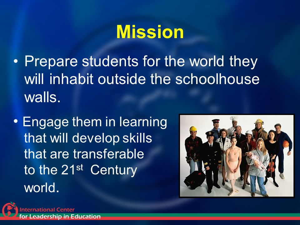 Mission Prepare students for the world they will inhabit outside the schoolhouse walls. Engage them in learning.