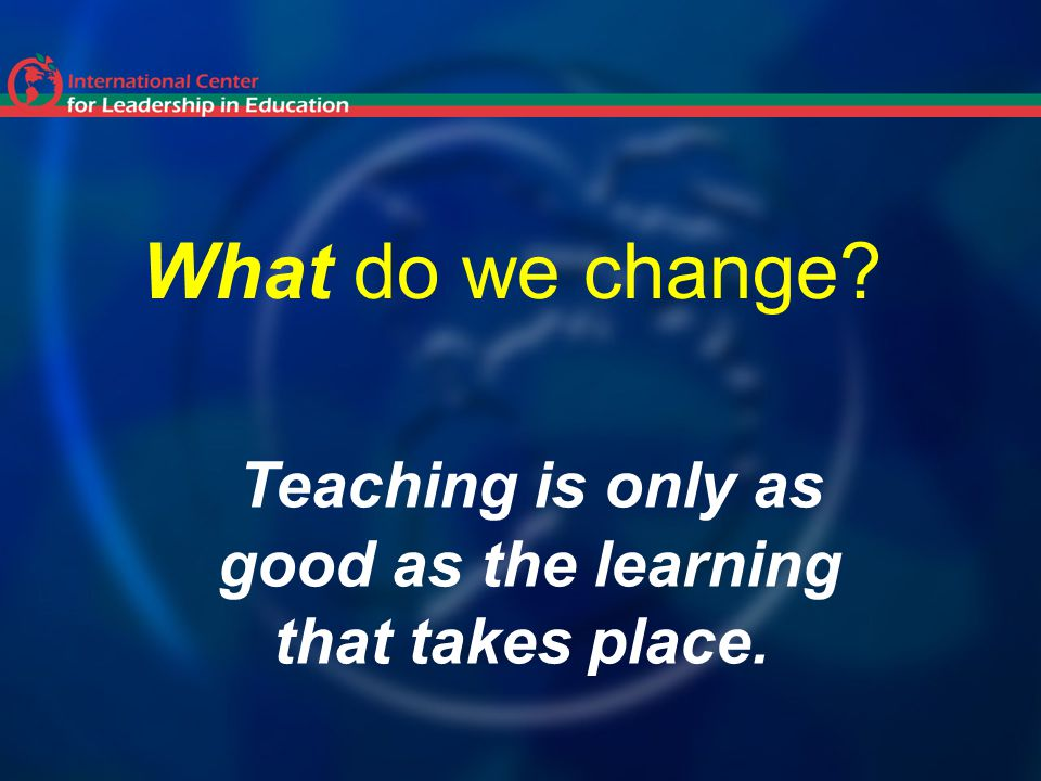 What do we change Teaching is only as good as the learning