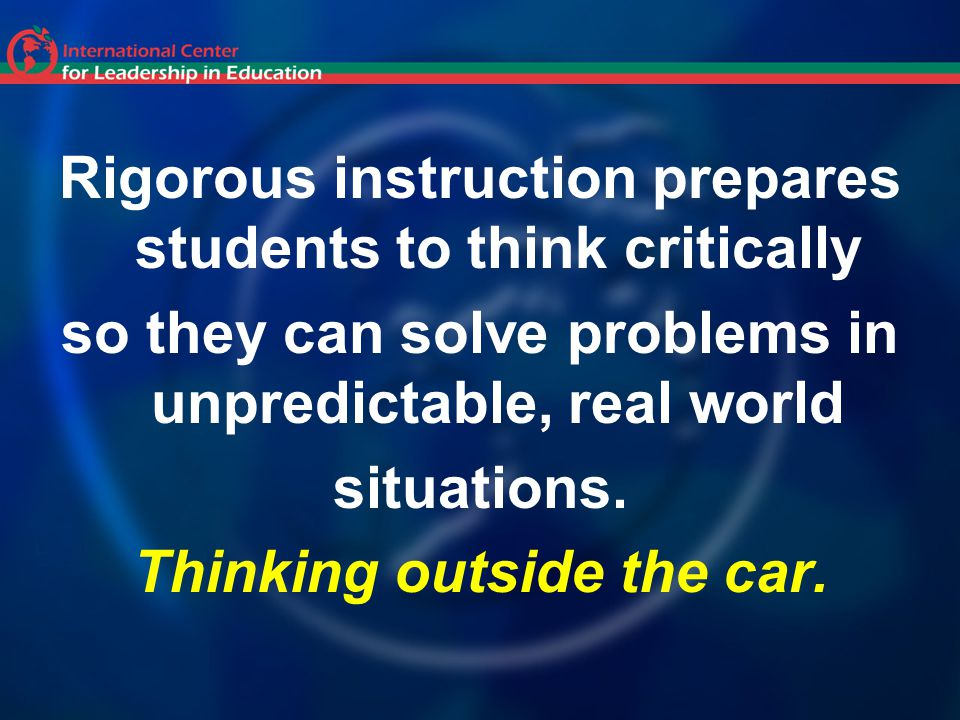 Rigorous instruction prepares students to think critically so they can solve problems in unpredictable, real world situations.