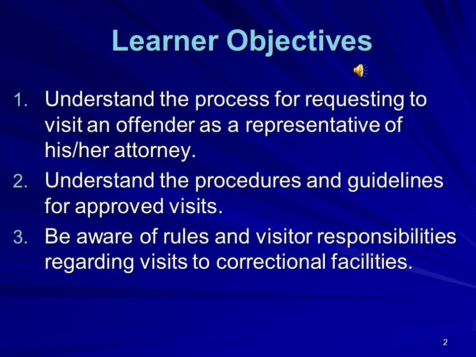 Learner Objectives Understand the process for requesting to visit an offender as a representative of his/her attorney.