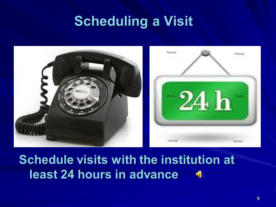 Scheduling a Visit Schedule visits with the institution at least 24 hours in advance.