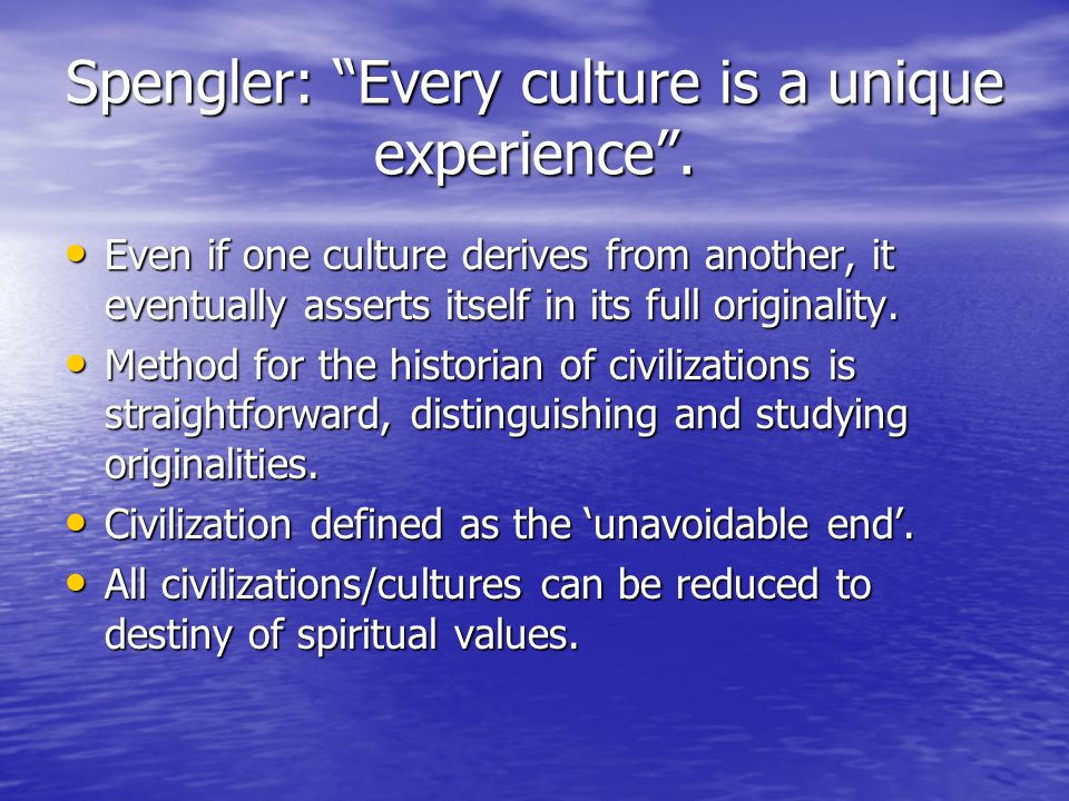 Spengler: Every culture is a unique experience .