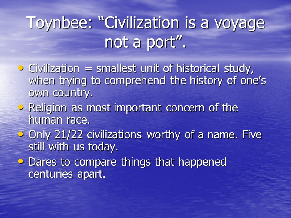 Toynbee: Civilization is a voyage not a port .