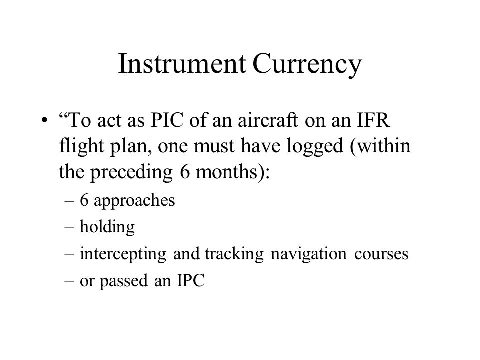 Instrument Currency To act as PIC of an aircraft on an IFR flight plan, one must have logged (within the preceding 6 months):