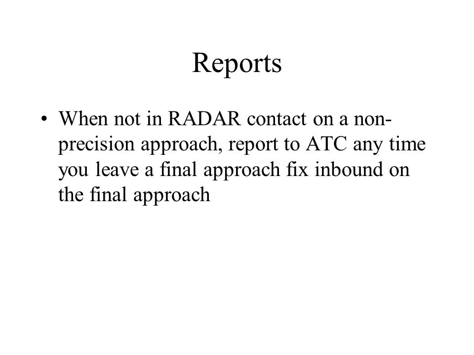 Reports When not in RADAR contact on a non-precision approach, report to ATC any time you leave a final approach fix inbound on the final approach.