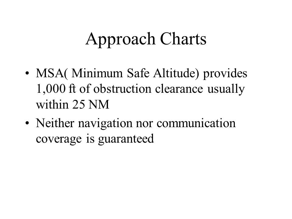 Approach Charts MSA( Minimum Safe Altitude) provides 1,000 ft of obstruction clearance usually within 25 NM.