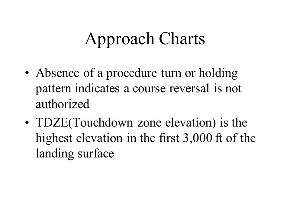 Approach Charts Absence of a procedure turn or holding pattern indicates a course reversal is not authorized.