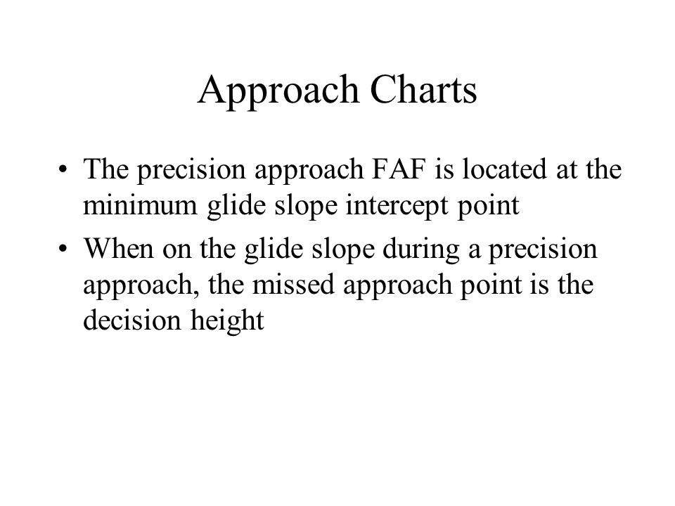 Approach Charts The precision approach FAF is located at the minimum glide slope intercept point.