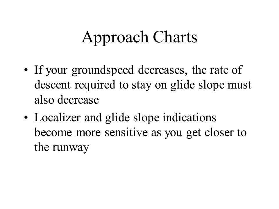 Approach Charts If your groundspeed decreases, the rate of descent required to stay on glide slope must also decrease.