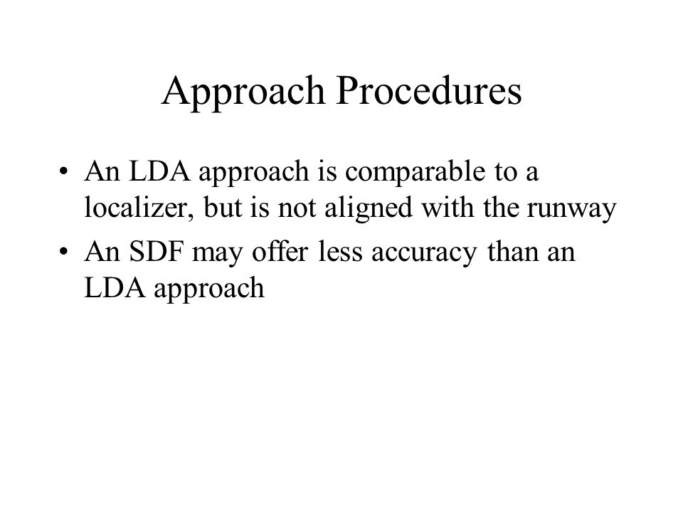 Approach Procedures An LDA approach is comparable to a localizer, but is not aligned with the runway.