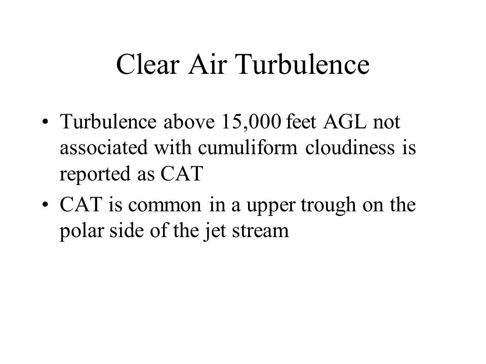 Clear Air Turbulence Turbulence above 15,000 feet AGL not associated with cumuliform cloudiness is reported as CAT.