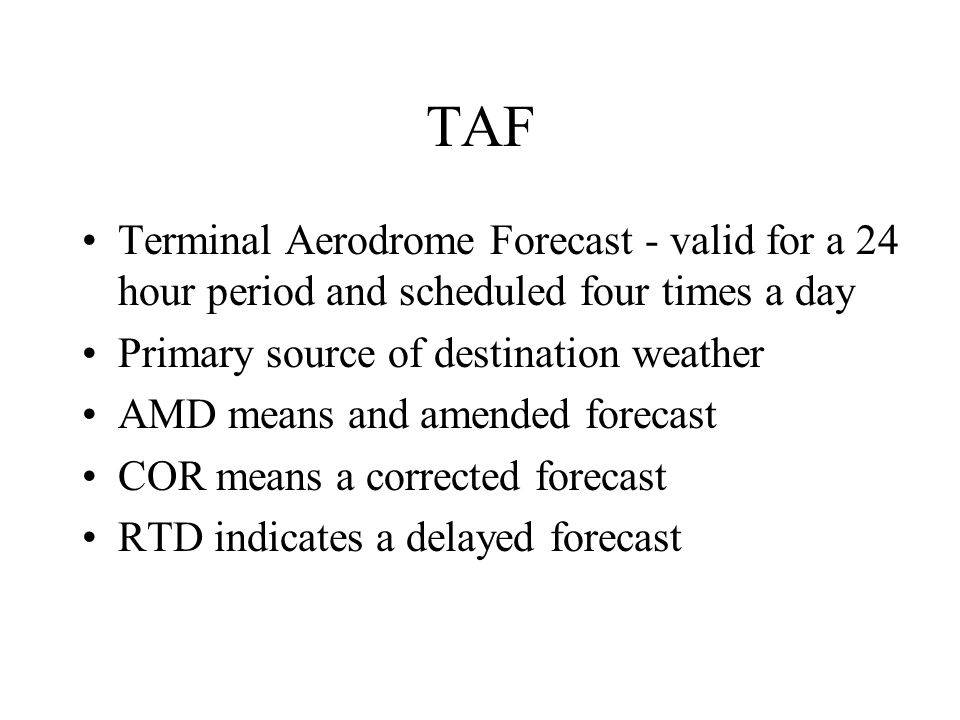 TAF Terminal Aerodrome Forecast - valid for a 24 hour period and scheduled four times a day. Primary source of destination weather.