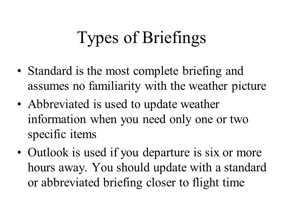 Types of Briefings Standard is the most complete briefing and assumes no familiarity with the weather picture.