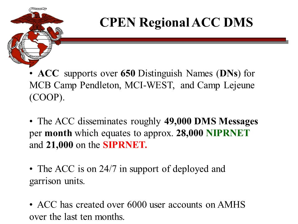 CPEN Regional ACC DMS ACC supports over 650 Distinguish Names (DNs) for MCB Camp Pendleton, MCI-WEST, and Camp Lejeune (COOP).